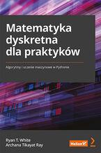 Okładka książki Matematyka dyskretna dla praktyków. Algorytmy i uczenie maszynowe w Pythonie
