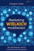Okładka książki Marketing wielkich możliwości. Jak sprzedawać więcej w szumie informacyjnym