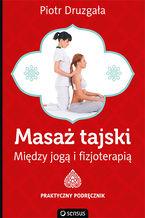 Masaż tajski. Między jogą i fizjoterapią. Praktyczny podręcznik