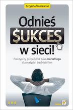 Okładka książki Odnieś sukces w sieci! Praktyczny przewodnik po e-marketingu dla małych i średnich firm