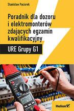 Okładka książki Poradnik dla dozoru i elektromonterów zdających egzamin kwalifikacyjny URE Grupy G1
