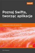 Okładka książki Poznaj Swifta, tworząc aplikacje. Profesjonalne projekty dla systemu iOS