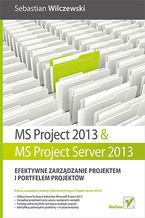 MS Project 2013 i MS Project Server 2013. Efektywne zarządzanie projektem i portfelem projektów