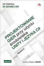 Okładka książki Projektowanie gier przy użyciu środowiska Unity i języka C#. Od pomysłu do gotowej gry. Wydanie II
