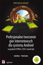 Okładka książki Profesjonalne tworzenie gier internetowych dla systemu Android w językach HTML5, CSS3 i JavaScript