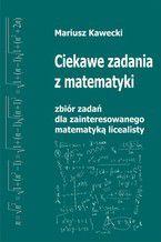 Okładka książki Ciekawe zadania z matematyki. Zbiór zadań dla zainteresowanego matematyką licealisty