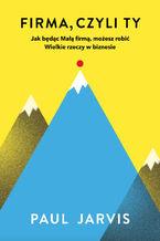 Okładka książki Firma, czyli Ty. Jak będąc Małą firmą, możesz robić Wielkie rzeczy w biznesie