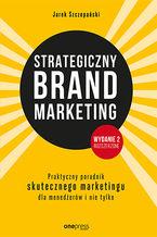 Strategiczny brand marketing. Praktyczny poradnik skutecznego marketingu dla menedżerów i nie tylko. Wydanie II poszerzone