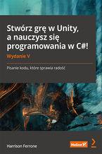 Okładka książki Stwórz grę w Unity, a nauczysz się programowania w C#! Pisanie kodu, które sprawia radość. Wydanie V