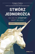 Okładka książki Stwórz jednorożca. Od idei po startup wart miliony. Wydanie II rozszerzone