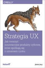 Okładka książki Strategia UX. Jak tworzyć innowacyjne produkty cyfrowe, które spotkają się z uznaniem rynku