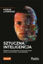 Sztuczna inteligencja. Błyskawiczne wprowadzenie do uczenia maszynowego, uczenia ze wzmocnieniem i uczenia głębokiego