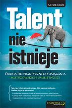 Talent nie istnieje. Droga do praktycznego osiągania mistrzowskich umiejętności