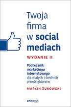 Okładka książki Twoja firma w social mediach. Podręcznik marketingu internetowego dla małych i średnich przedsiębiorstw. Wydanie II