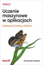 Okładka książki Uczenie maszynowe w aplikacjach. Projektowanie, budowa i wdrażanie