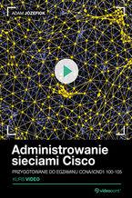Administrowanie sieciami Cisco. Kurs video. Przygotowanie do egzaminu CCNA/ICND1 100-105