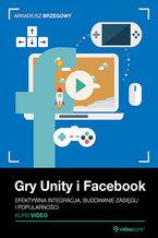 Okładka książki Gry Unity i Facebook. Efektywna integracja, budowanie zasięgu i popularności. Kurs video