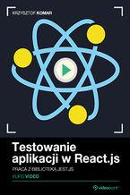 Okładka książki Testowanie aplikacji w React.js. Kurs video. Praca z biblioteką Jest.js