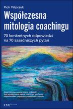 Współczesna mitologia coachingu. 70 prawdziwych odpowiedzi na 70 zasadniczych pytań