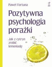 Pozytywna psychologia porażki Jak z cytryn zrobić lemoniadę