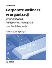 Corporate wellness w organizacji. Uwarunkowania, model wymiarów działań, możliwości rozwoju