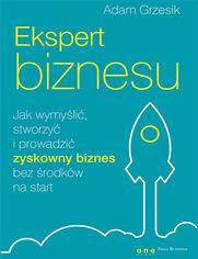 Ekspert biznesu. Jak wymyślić, stworzyć i prowadzić zyskowny biznes bez środków na start