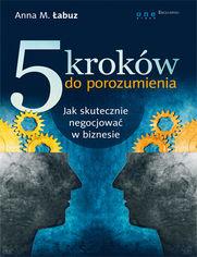 5 kroków do porozumienia. Jak skutecznie negocjować w biznesie - Anna M. Łabuz