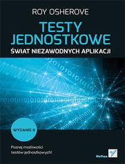 Testy jednostkowe. Świat niezawodnych aplikacji. Wydanie II