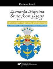 Leonarda Marcina Świeykowskiego (1721-1793) ostatniego wojewody podolskiego życie codzienne i publiczne oraz jego myśli o Rzeczypospolitej