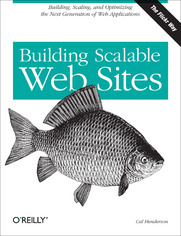 Building Scalable Web Sites. Building, Scaling, and Optimizing the Next Generation of Web Applications