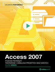 Access 2007. Kurs video. Poziom pierwszy. Tworzenie i obsługa prostych baz danych