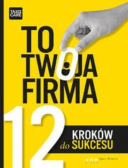 TO TWOJA FIRMA. 12 KROKÓW DO SUKCESU