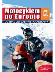 Motocyklem po Europie. 20 tras od Bałtyku po Adriatyk. Wydanie 1