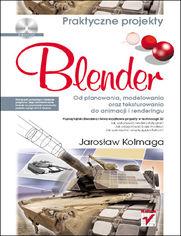 Blender. Od planowania, modelowania oraz teksturowania do animacji i renderingu. Praktyczne projekty - Jaros�aw Kolmaga