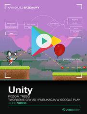 Unity. Kurs video. Poziom trzeci. Tworzenie gry 2D i publikacja w Google Play