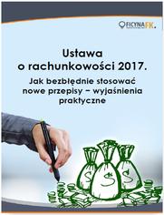 Ustawa o rachunkowości 2017. Jak bezbłędnie stosować nowe przepisy - wyjaśnienia praktyczne