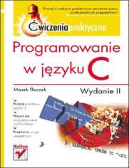 Programowanie w języku C. Ćwiczenia praktyczne. Wydanie II