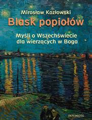 Blask popiołów. Myśli o Wszechświecie dla wierzących w Boga - Mirosław Kozłowski