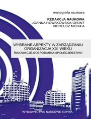 Wybrane aspekty w zarządzaniu organizacją XXI wieku Innowacje - Gospodarka - Społeczeństwo (red.) Joanna Nowakowska-Grunt, Ireneusz Miciuła