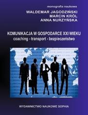 Komunikacja w gospodarce XX wieku. Coaching. Transport.Bezpieczeństwo (red.)Waldemar Jagodziński, Marcin Król, Anna Nurzyńska