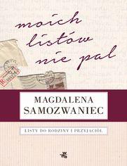 Moich listów nie pal! Listy do rodziny i przyjaciół - Magdalena Samozwaniec, Rafał Podraza