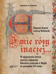 Imię róży inaczej... W tajemniczym świecie pisarzy i rękopisów klasztoru cystersów w Mogile do początków XVI w