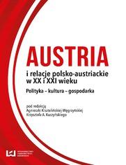 Austria i relacje polsko-austriackie w XX i XXI wieku. Polityka - kultura - gospodarka