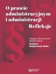 O prawie administracyjnym i administracji. Refleksje. Księga jubileuszowa dedykowana Profesor Małgorzacie Stahl