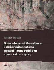 Niezależna literatura i dziennikarstwo przed 1989 rokiem. Idee - ludzie - spory