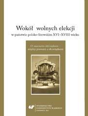 Wokół wolnych elekcji w państwie polsko-litewskim XVI-XVIII wieku. O znaczeniu idei wyboru - między prawami a obowiązkami