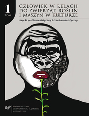 Człowiek w relacji do zwierząt, roślin i maszyn w kulturze. T. 1: Aspekt posthumanistyczny i transhumanistyczny