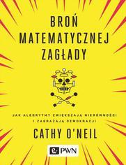 Broń matematycznej zagłady. Jak algorytmy zwiększają nierówności i zagrażają demokracji