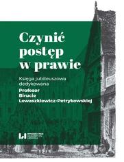 Czynić postęp w prawie. Księga jubileuszowa dedykowana Profesor Birucie Lewaszkiewicz-Petrykowskiej