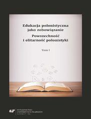 Edukacja polonistyczna jako zobowiązanie. Powszechność i elitarność polonistyki. T. 1